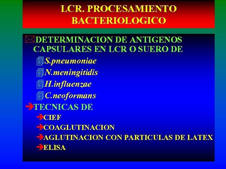 LCR. PROCESAMIENTO BACTERIOLOGICO *DETERMINACION DE ANTIGENOS CAPSULARES EN LCR O SUERO DE 4 S.