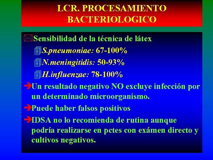 LCR. PROCESAMIENTO BACTERIOLOGICO *Sensibilidad de la técnica de látex 4 S. pneumoniae: 67 -100%