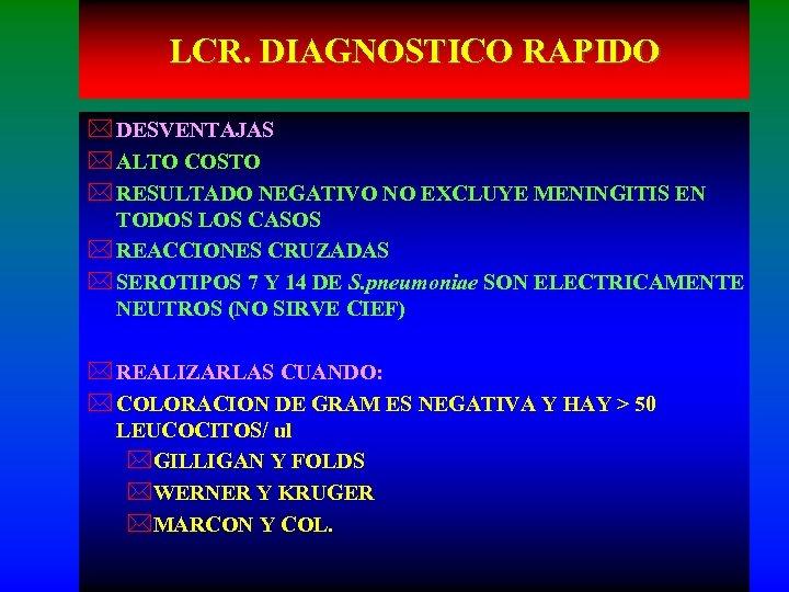LCR. DIAGNOSTICO RAPIDO * DESVENTAJAS * ALTO COSTO * RESULTADO NEGATIVO NO EXCLUYE MENINGITIS