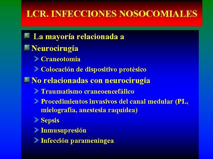 LCR. INFECCIONES NOSOCOMIALES La mayoría relacionada a Neurocirugía Craneotomía Colocación de dispositivo protésico No