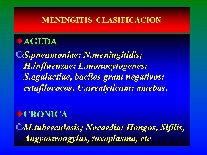 MENINGITIS. CLASIFICACION AGUDA S. pneumoniae; N. meningitidis; H. influenzae; L. monocytogenes; S. agalactiae, bacilos