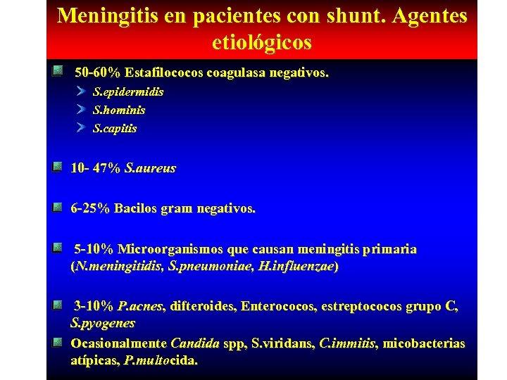 Meningitis en pacientes con shunt. Agentes etiológicos 50 -60% Estafilococos coagulasa negativos. S. epidermidis