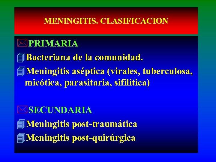 MENINGITIS. CLASIFICACION *PRIMARIA 4 Bacteriana de la comunidad. 4 Meningitis aséptica (virales, tuberculosa, micótica,