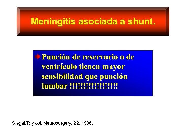 Meningitis asociada a shunt. Punción de reservorio o de ventrículo tienen mayor sensibilidad que
