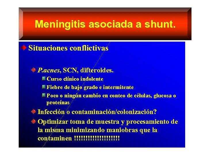 Meningitis asociada a shunt. Situaciones conflictivas P. acnes, SCN, difteroides. Curso clínico indolente Fiebre