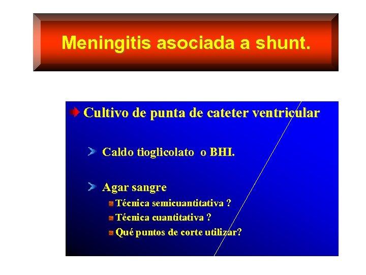 Meningitis asociada a shunt. Cultivo de punta de cateter ventricular Caldo tioglicolato o BHI.