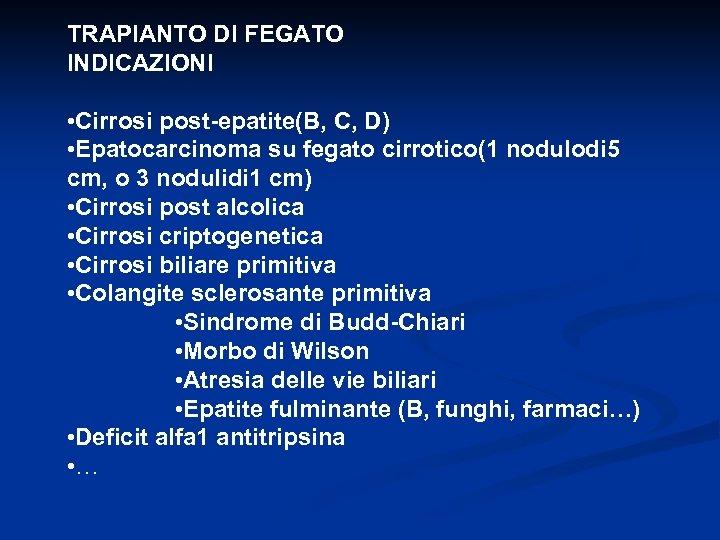 TRAPIANTO DI FEGATO INDICAZIONI • Cirrosi post-epatite(B, C, D) • Epatocarcinoma su fegato cirrotico(1