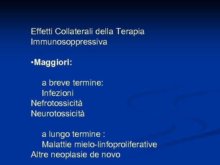Effetti Collaterali della Terapia Immunosoppressiva • Maggiori: a breve termine: Infezioni Nefrotossicità Neurotossicità a