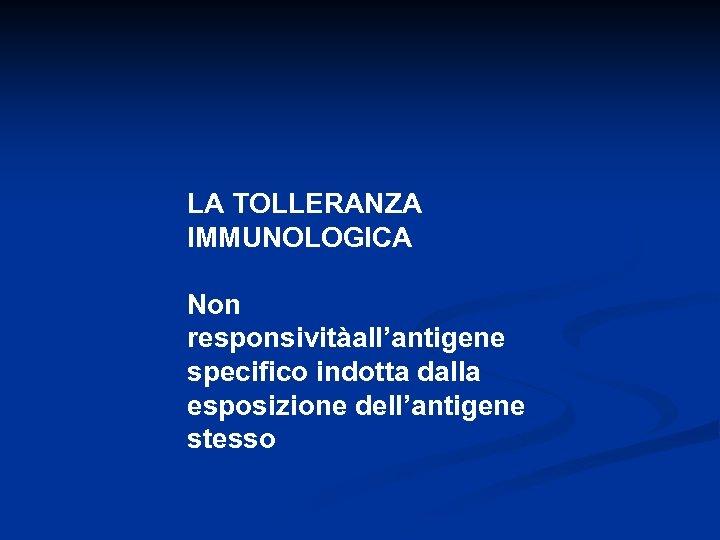 LA TOLLERANZA IMMUNOLOGICA Non responsivitàall'antigene specifico indotta dalla esposizione dell'antigene stesso