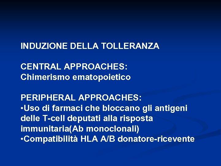INDUZIONE DELLA TOLLERANZA CENTRAL APPROACHES: Chimerismo ematopoietico PERIPHERAL APPROACHES: • Uso di farmaci che