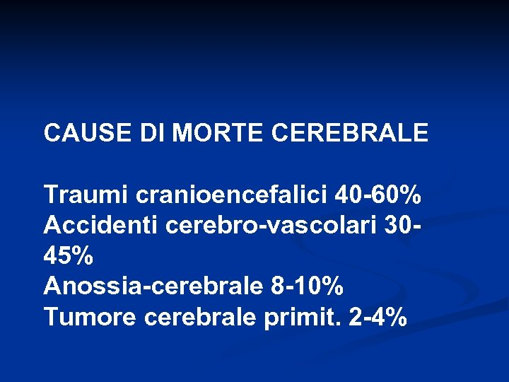 CAUSE DI MORTE CEREBRALE Traumi cranioencefalici 40 -60% Accidenti cerebro-vascolari 3045% Anossia-cerebrale 8 -10%