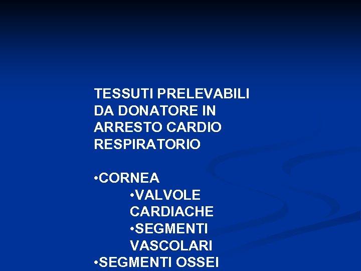 TESSUTI PRELEVABILI DA DONATORE IN ARRESTO CARDIO RESPIRATORIO • CORNEA • VALVOLE CARDIACHE •