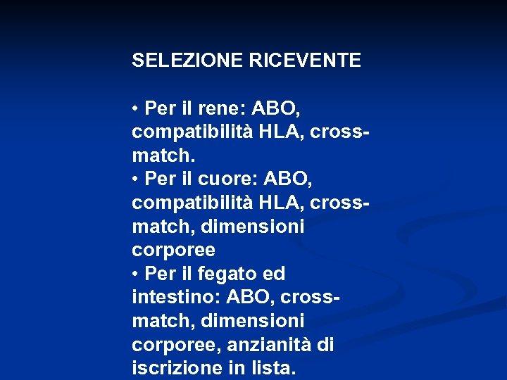 SELEZIONE RICEVENTE • Per il rene: ABO, compatibilità HLA, crossmatch. • Per il cuore: