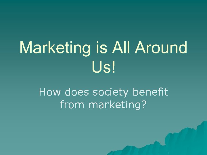 Marketing is All Around Us! How does society benefit from marketing?