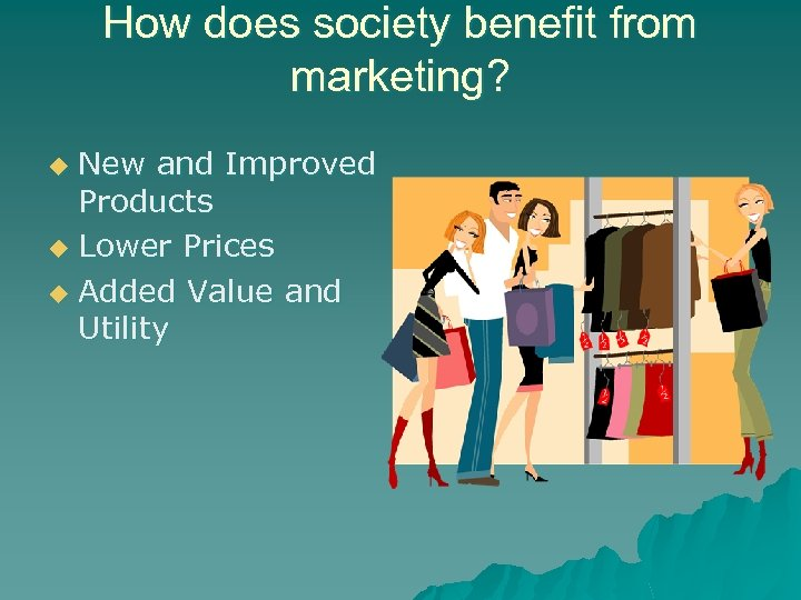 How does society benefit from marketing? New and Improved Products u Lower Prices u