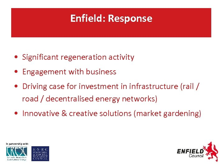 Enfield: Response • Significant regeneration activity • Engagement with business • Driving case for