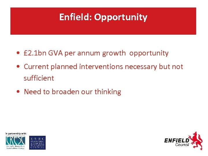 Enfield: Opportunity • £ 2. 1 bn GVA per annum growth opportunity • Current