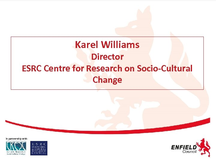 Karel Williams Director ESRC Centre for Research on Socio-Cultural Change In partnership with: