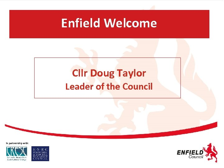 Enfield Welcome Cllr Doug Taylor Leader of the Council In partnership with: