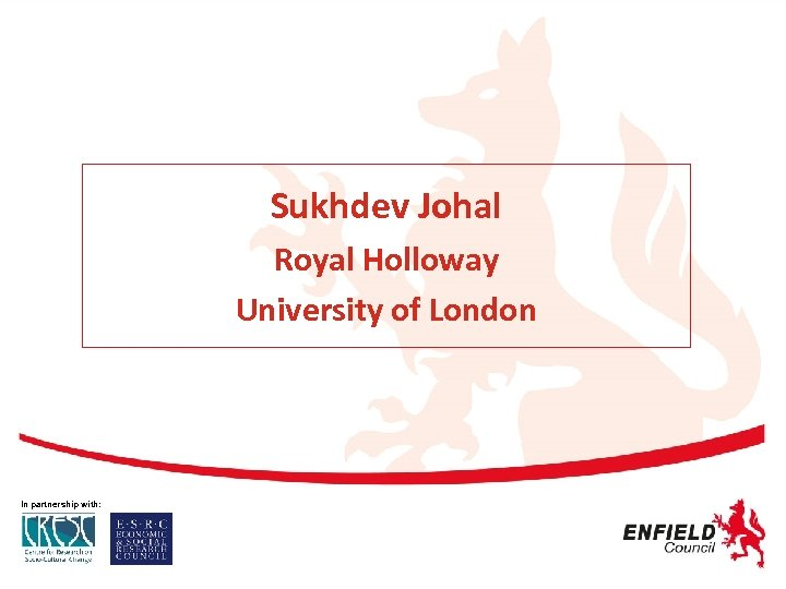 Sukhdev Johal Royal Holloway University of London In partnership with: