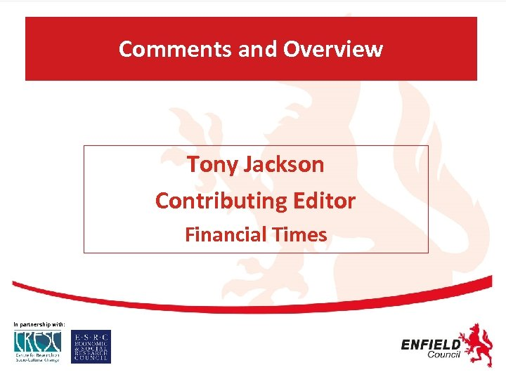 Comments and Overview Tony Jackson Contributing Editor Financial Times In partnership with: