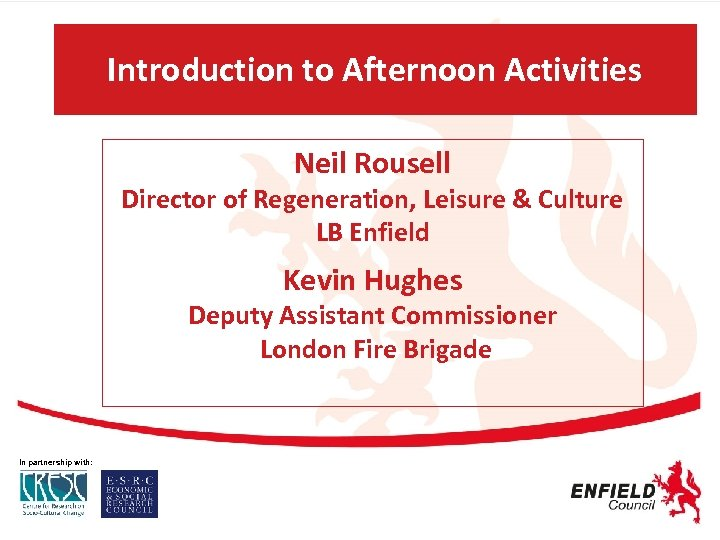 Introduction to Afternoon Activities Neil Rousell Director of Regeneration, Leisure & Culture LB Enfield