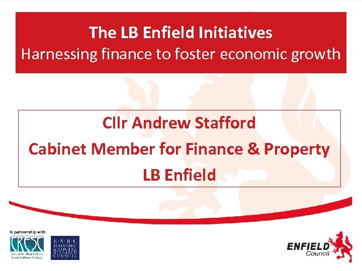 The LB Enfield Initiatives Harnessing finance to foster economic growth Cllr Andrew Stafford Cabinet