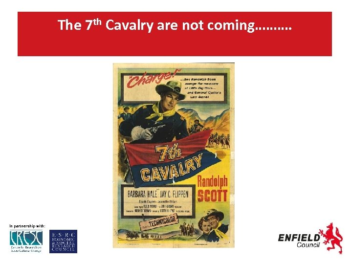 The 7 th Cavalry are not coming………. In partnership with: