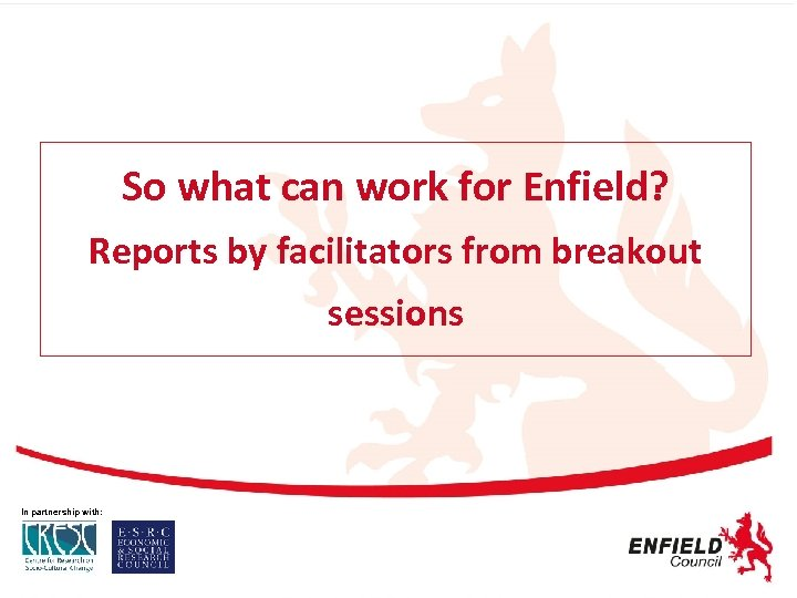 So what can work for Enfield? Reports by facilitators from breakout sessions In partnership