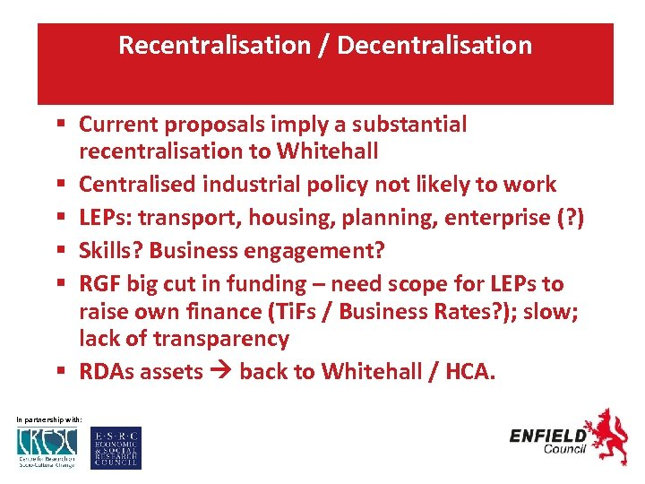 Recentralisation / Decentralisation Current proposals imply a substantial recentralisation to Whitehall Centralised industrial policy