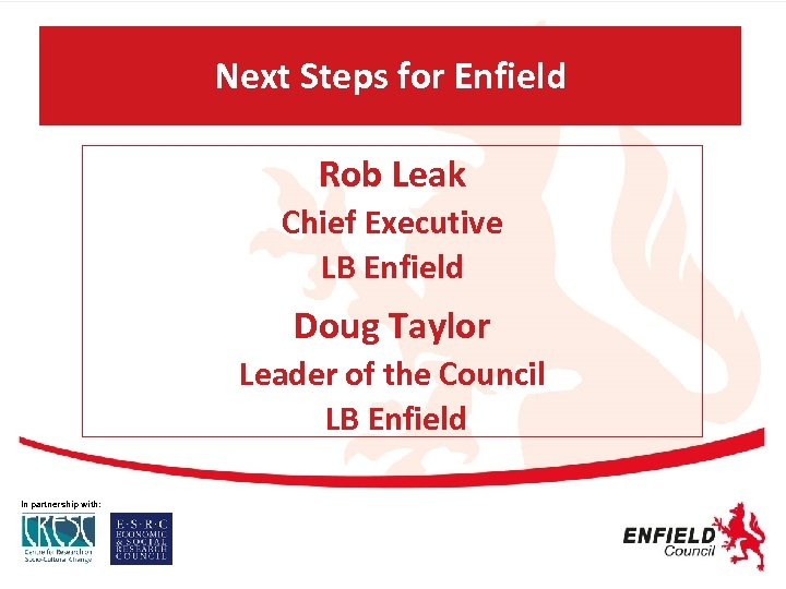 Next Steps for Enfield Rob Leak Chief Executive LB Enfield Doug Taylor Leader of