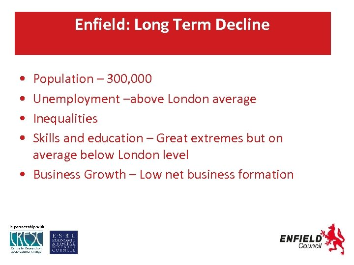 Enfield: Long Term Decline • • Population – 300, 000 Unemployment –above London average