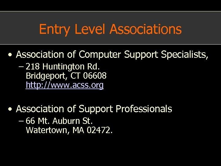 Entry Level Associations • Association of Computer Support Specialists, – 218 Huntington Rd. Bridgeport,