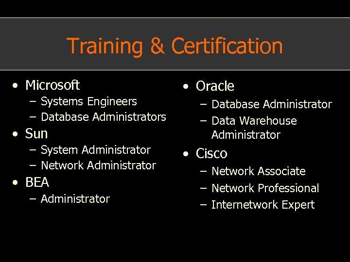 Training & Certification • Microsoft – Systems Engineers – Database Administrators • Sun –