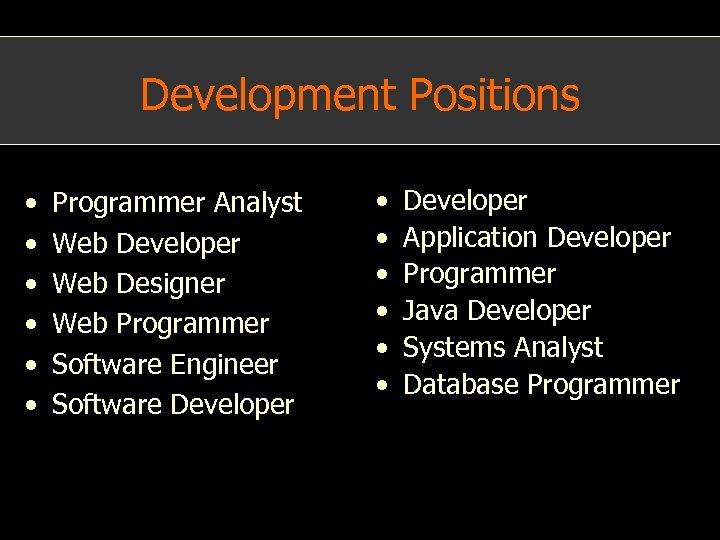 Development Positions • • • Programmer Analyst Web Developer Web Designer Web Programmer Software