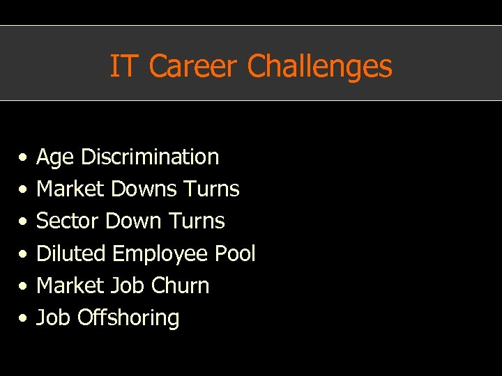IT Career Challenges • • • Age Discrimination Market Downs Turns Sector Down Turns