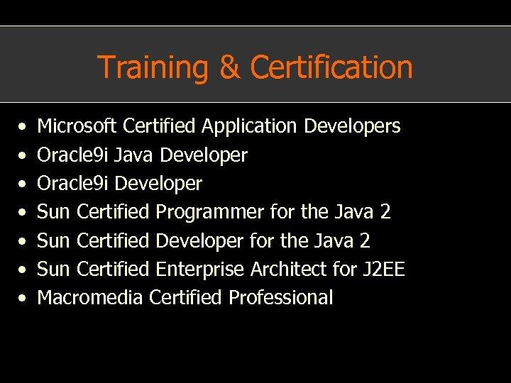Training & Certification • • Microsoft Certified Application Developers Oracle 9 i Java Developer