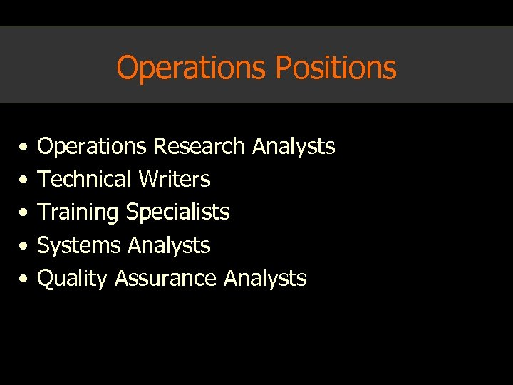 Operations Positions • • • Operations Research Analysts Technical Writers Training Specialists Systems Analysts