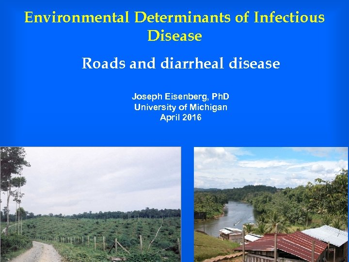 Environmental Determinants of Infectious Disease Roads and diarrheal disease Joseph Eisenberg, Ph. D University