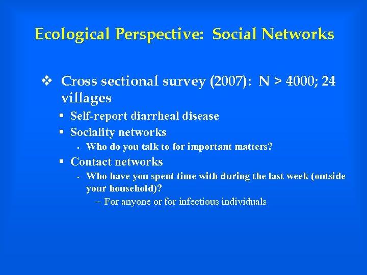 Ecological Perspective: Social Networks v Cross sectional survey (2007): N > 4000; 24 villages
