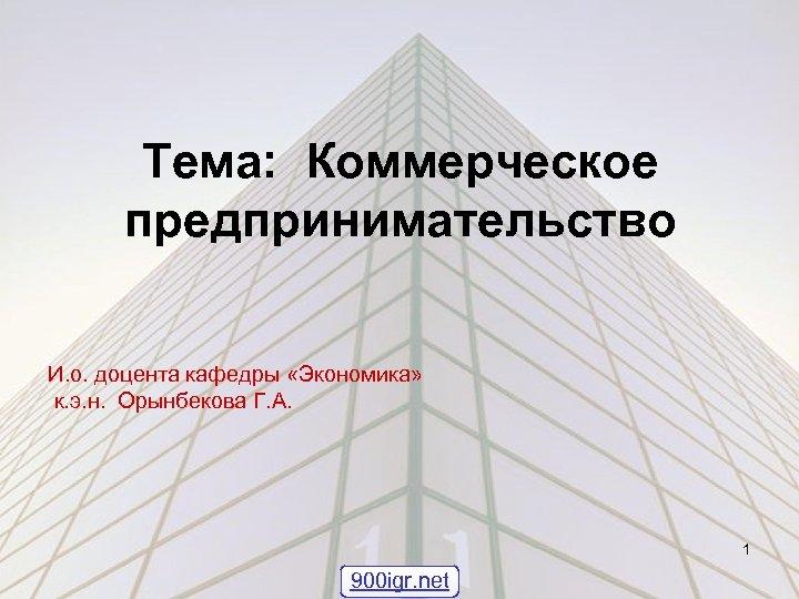 Тема: Коммерческое предпринимательство И. о. доцента кафедры «Экономика» к. э. н. Орынбекова Г. А.