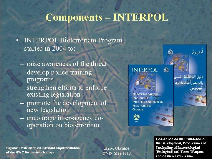Components – INTERPOL • INTERPOL Bioterrorism Program started in 2004 to: – raise awareness