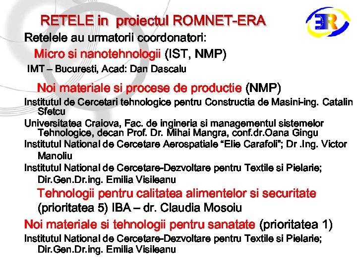 RETELE in proiectul ROMNET-ERA Retelele au urmatorii coordonatori: Micro si nanotehnologii (IST, NMP) IMT