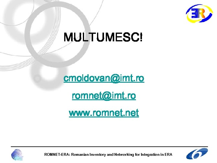 MULTUMESC! cmoldovan@imt. ro romnet@imt. ro www. romnet. net ROMNET-ERA: Romanian Inventory and Networking for