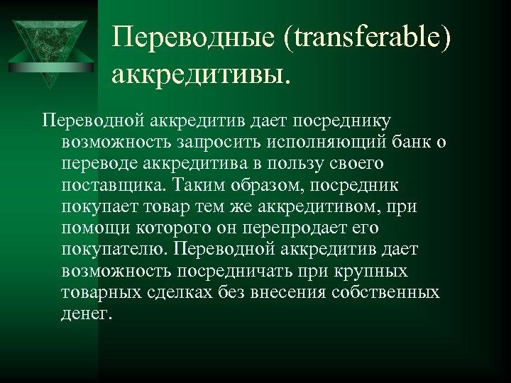 Переводные (transferable) аккредитивы. Переводной аккредитив дает посреднику возможность запросить исполняющий банк о переводе аккредитива