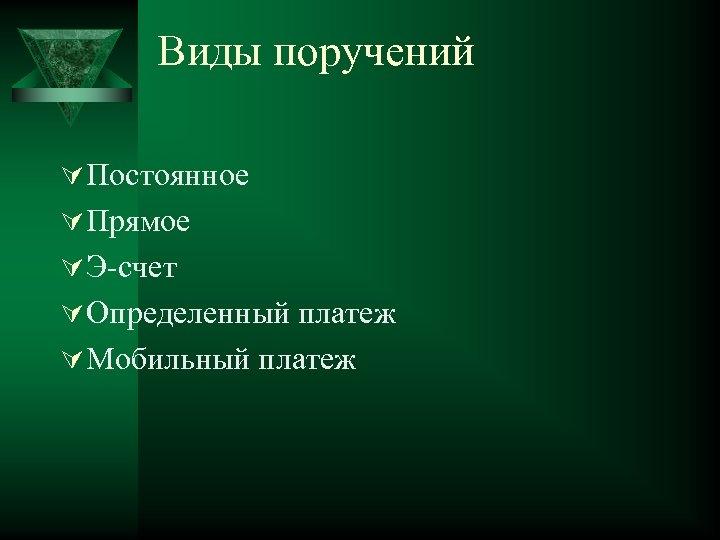 Виды поручений Ú Постоянное Ú Прямое Ú Э-счет Ú Определенный платеж Ú Мобильный платеж