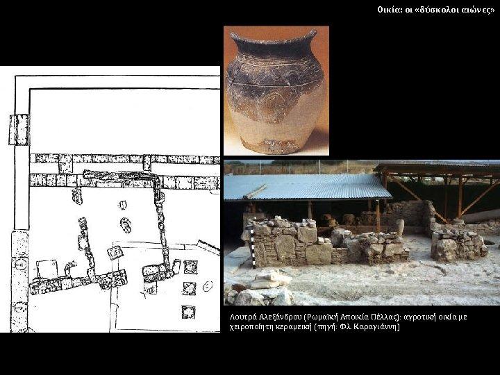 Οικία: οι «δύσκολοι αιώνες» Λουτρά Αλεξάνδρου (Ρωμαϊκή Αποικία Πέλλας): αγροτική οικία με χειροποίητη κεραμεική
