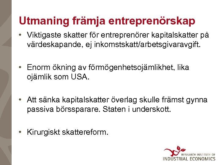 Utmaning främja entreprenörskap • Viktigaste skatter för entreprenörer kapitalskatter på värdeskapande, ej inkomstskatt/arbetsgivaravgift. •