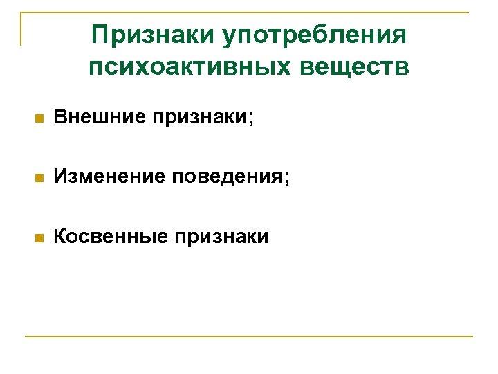 Признаки употребления психоактивных веществ n Внешние признаки; n Изменение поведения; n Косвенные признаки