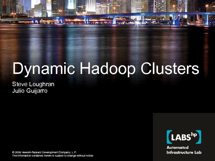 Dynamic Hadoop Clusters Steve Loughran Julio Guijarro © 2009 Hewlett-Packard Development Company, L. P.